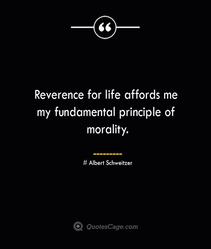 Reverence for life affords me my fundamental principle of morality.— Albert Schweitzer