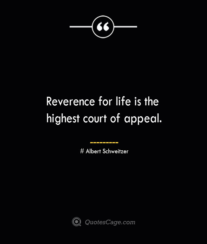 Reverence for life is the highest court of appeal.— Albert Schweitzer