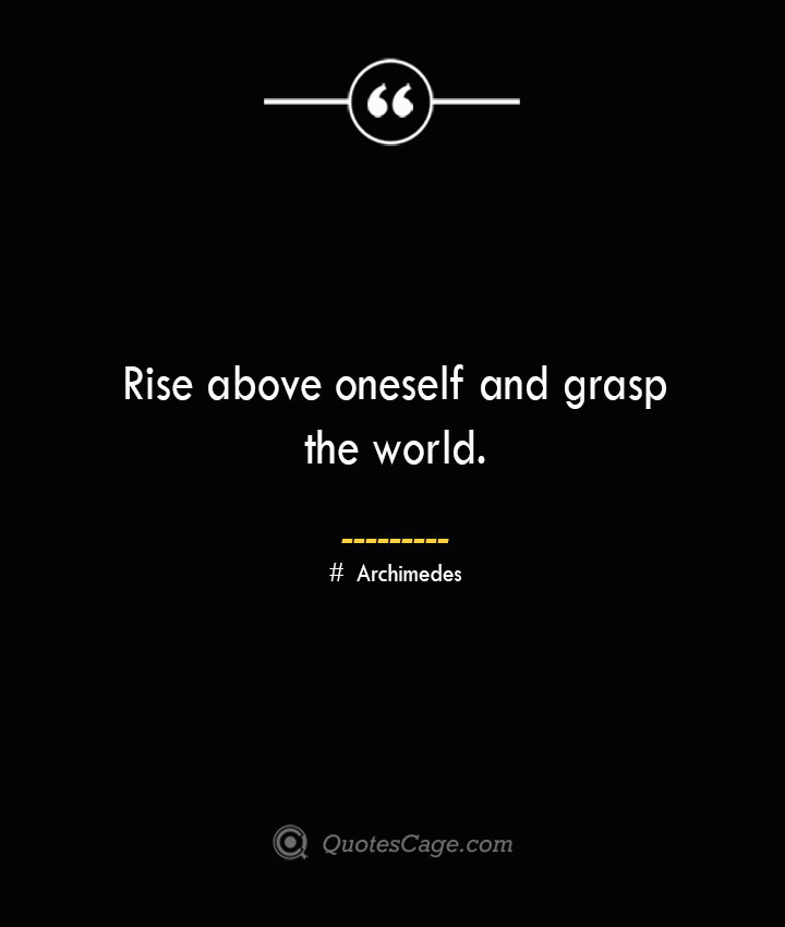 Rise above oneself and grasp the world.— Archimedes
