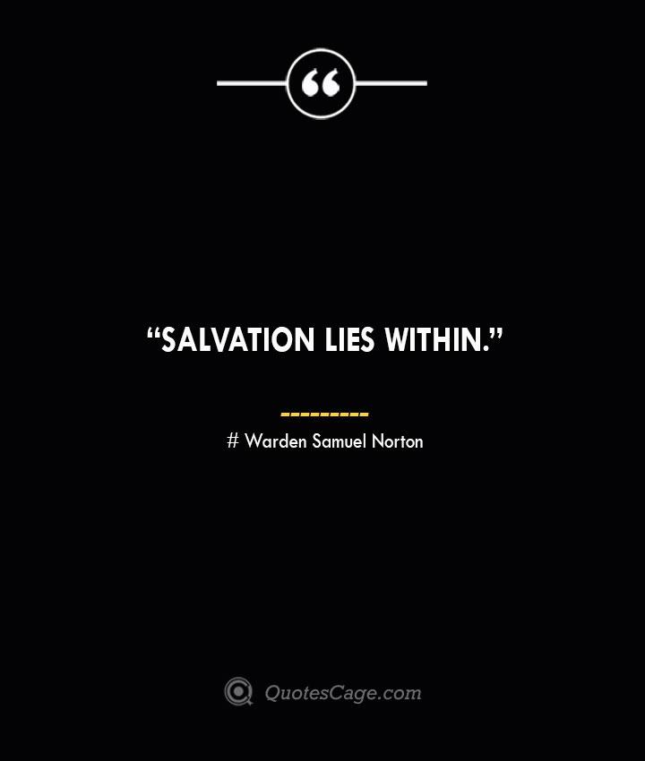 Salvation lies within. —Warden Samuel Norton