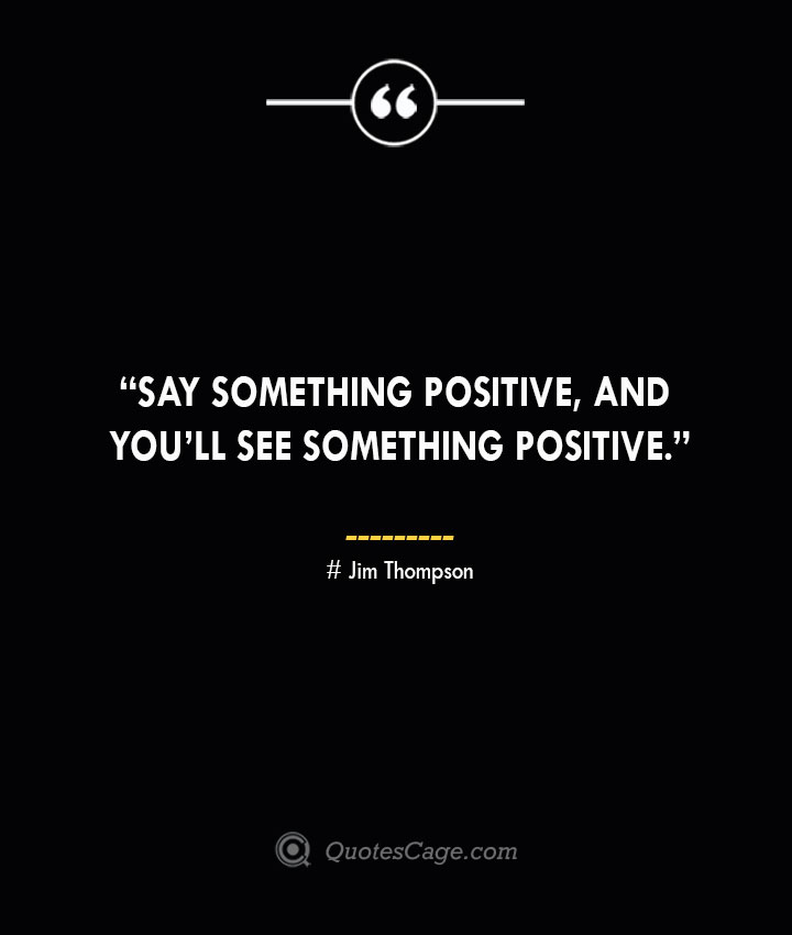 Say something positive and youll see something positive. —Jim Thompson