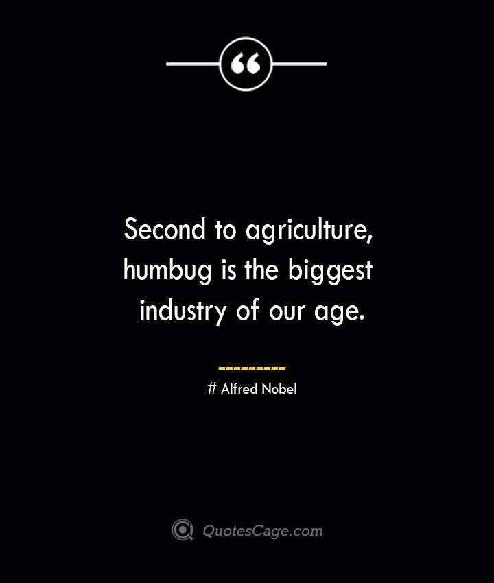 Second to agriculture humbug is the biggest industry of our age.— Alfred Nobel