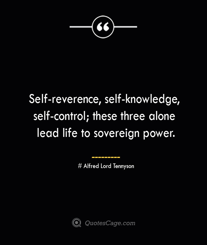 Self reverence self knowledge self control these three alone lead life to sovereign power.— Alfred Lord Tennyson 1