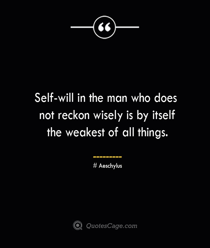 Self will in the man who does not reckon wisely is by itself the weakest of all things. Aeschylus