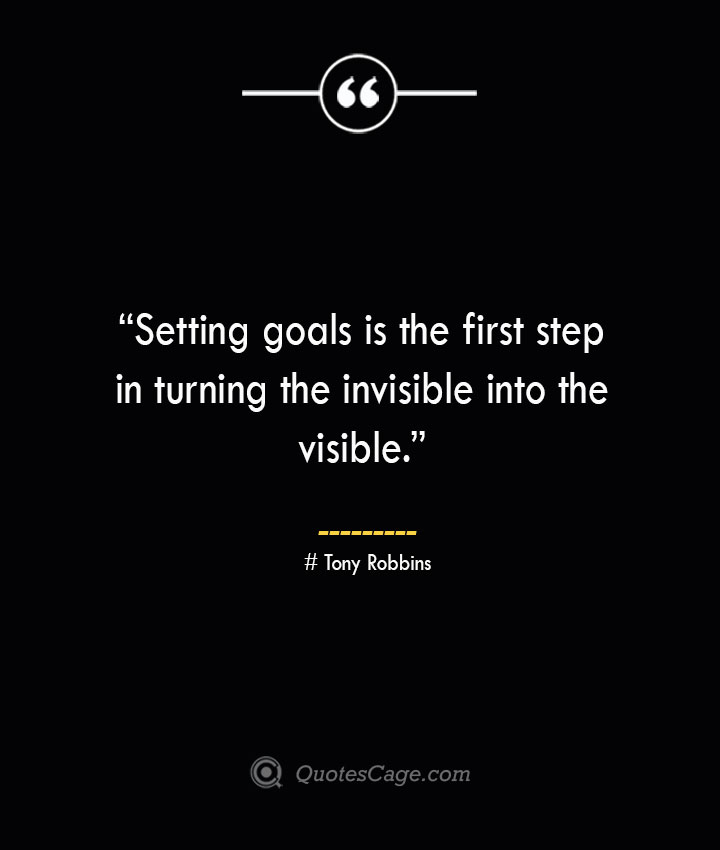 Setting goals is the first step in turning the invisible into the visible. —Tony Robbins