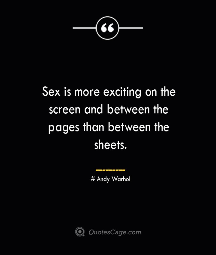 Sex is more exciting on the screen and between the pages than between the sheets.— Andy Warhol