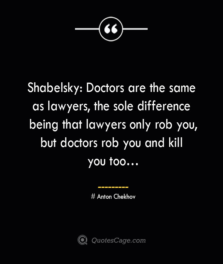Shabelsky Doctors are the same as lawyers the sole difference being that lawyers only rob you but doctors rob you and kill you too…— Anton Chekhov