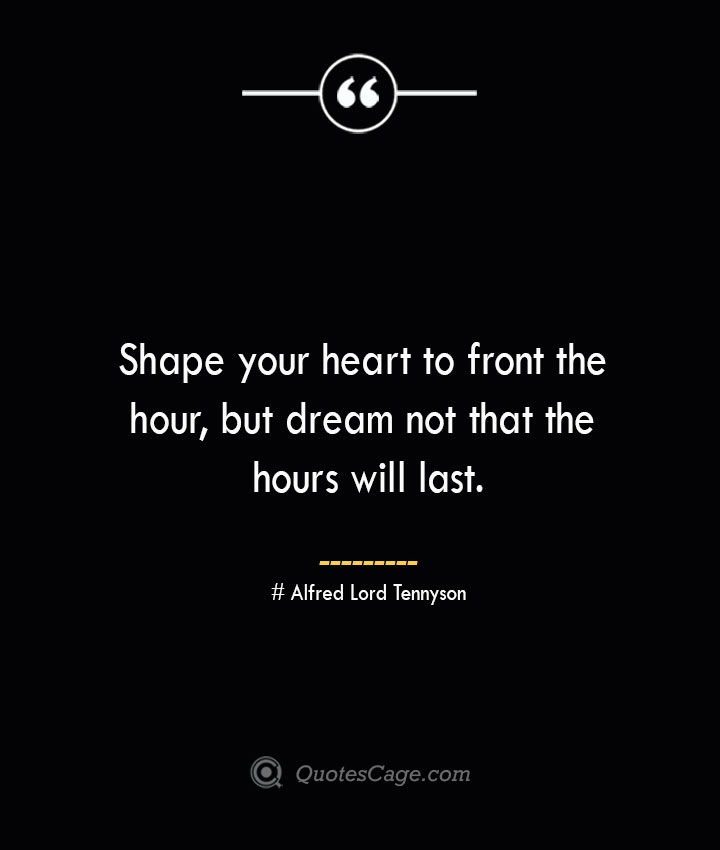 Shape your heart to front the hour but dream not that the hours will last.— Alfred Lord Tennyson