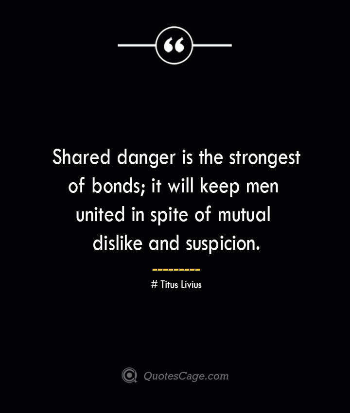 Shared danger is the strongest of bonds it will keep men united in spite of mutual dislike and suspicion. – Titus Livius