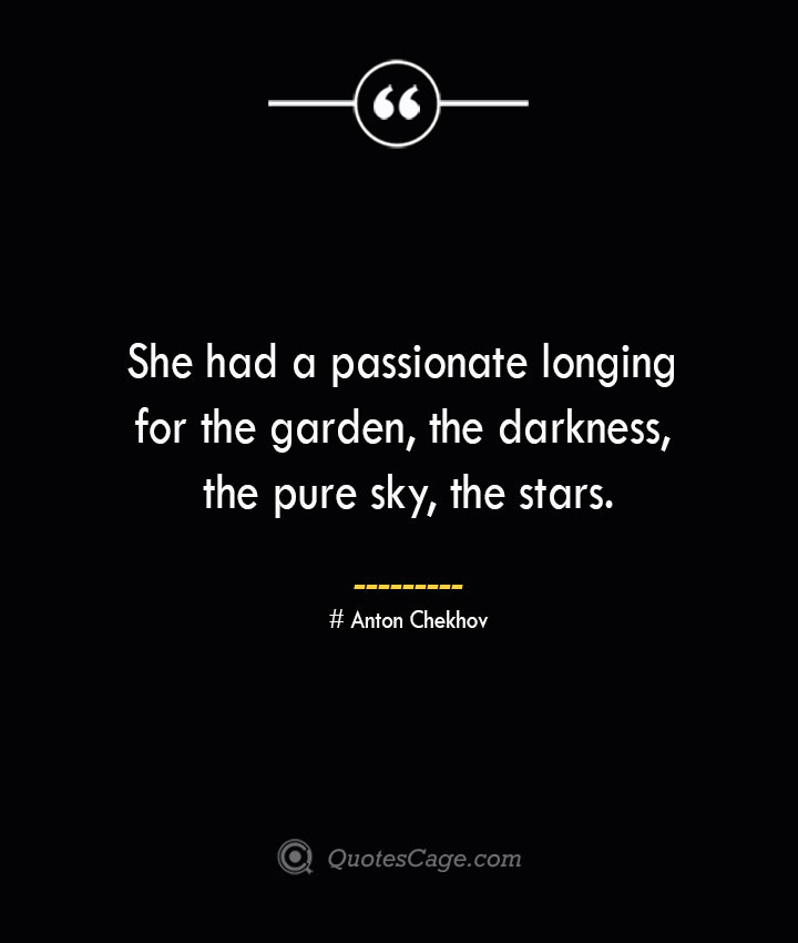 She had a passionate longing for the garden the darkness the pure sky the stars.— Anton Chekhov