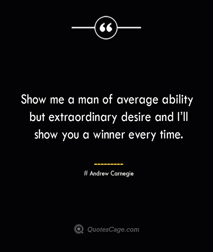 Show me a man of average ability but extraordinary desire and Ill show you a winner every time.— Andrew Carnegie