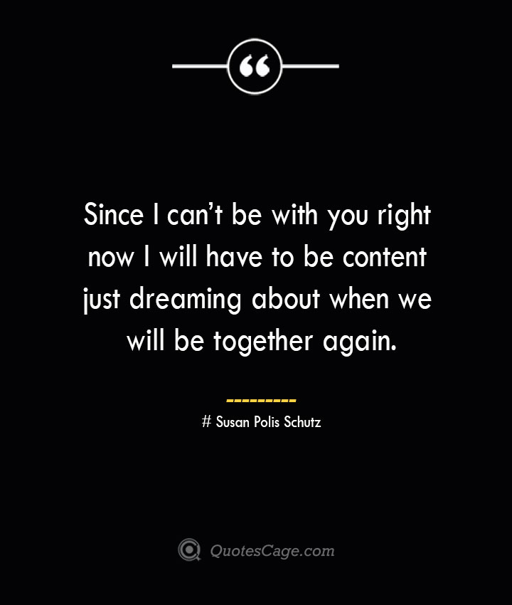 Since I cant be with you right now I will have to be content just dreaming about when we will be together again.— Susan Polis Schutz