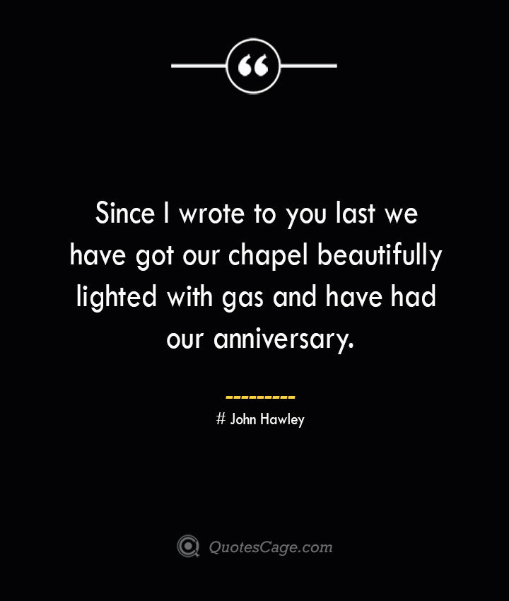 Since I wrote to you last we have got our chapel beautifully lighted with gas and have had our anniversary.— John Hawley