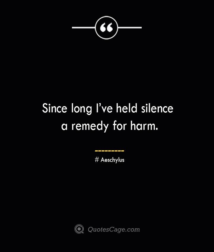 Since long Ive held silence a remedy for harm. Aeschylus