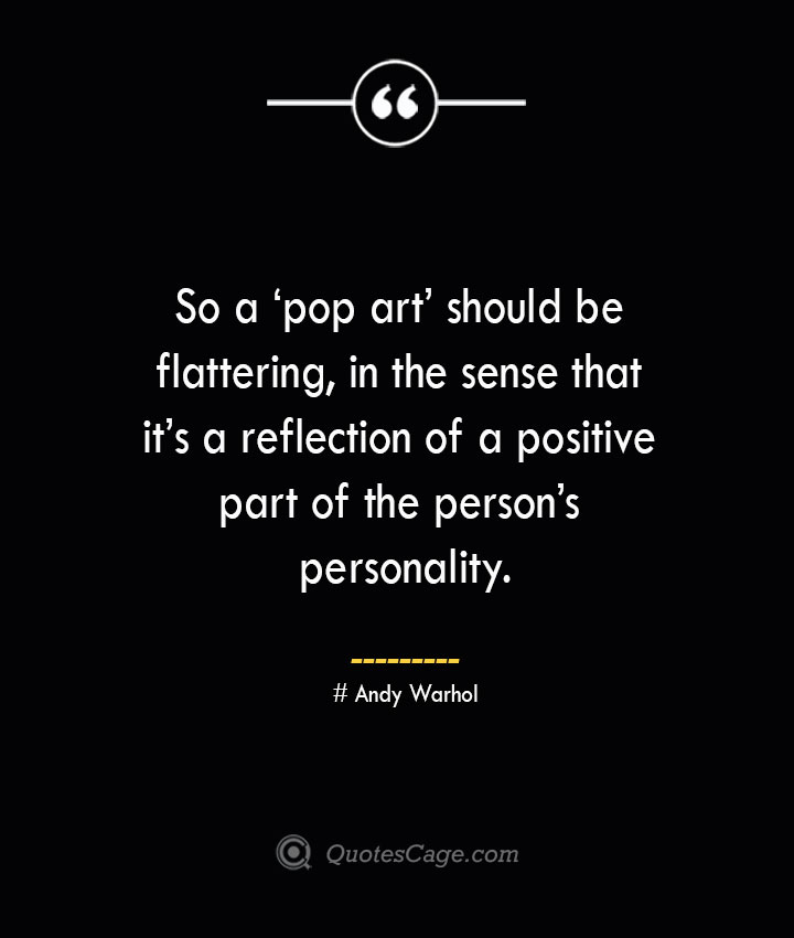 So a 'pop art should be flattering in the sense that its a reflection of a positive part of the persons personality.— Andy Warhol