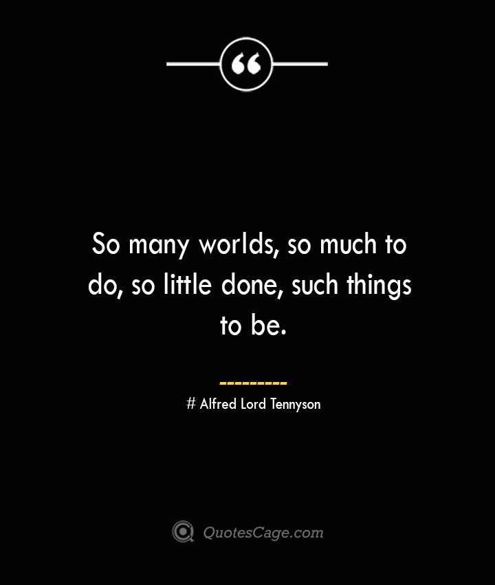 So many worlds so much to do so little done such things to be.— Alfred Lord Tennyson