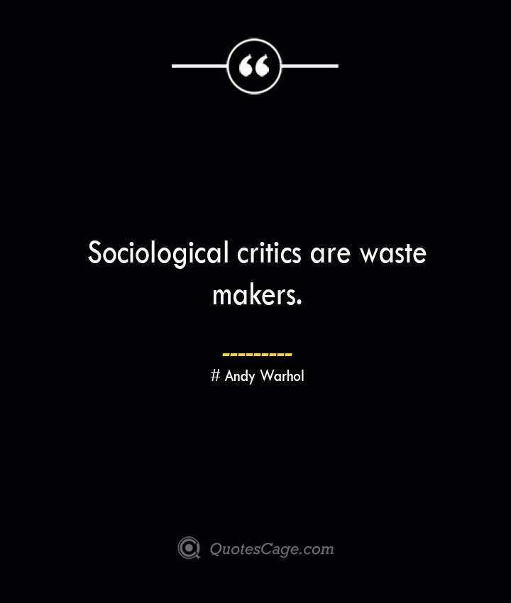 Sociological critics are waste makers.— Andy Warhol