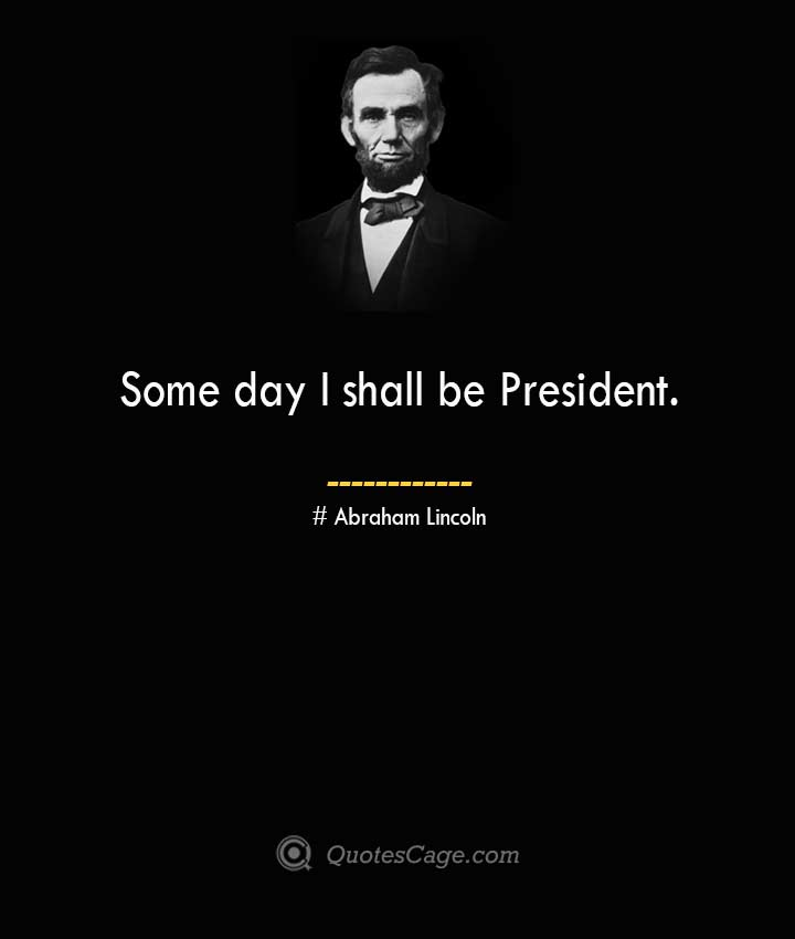 Some day I shall be President. –Abraham Lincoln