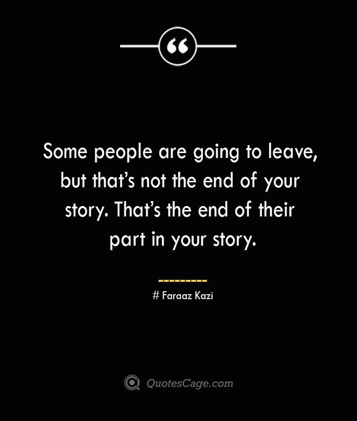 Some people are going to leave but thats not the end of your story. Thats the end of their part in your story.— Faraaz Kazi