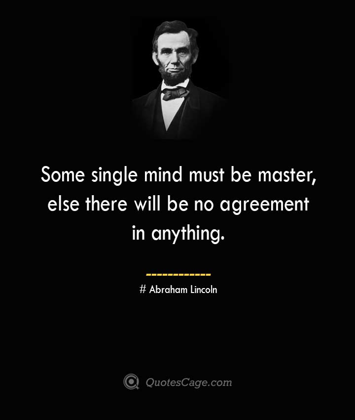 Some single mind must be master else there will be no agreement in anything. –Abraham Lincoln