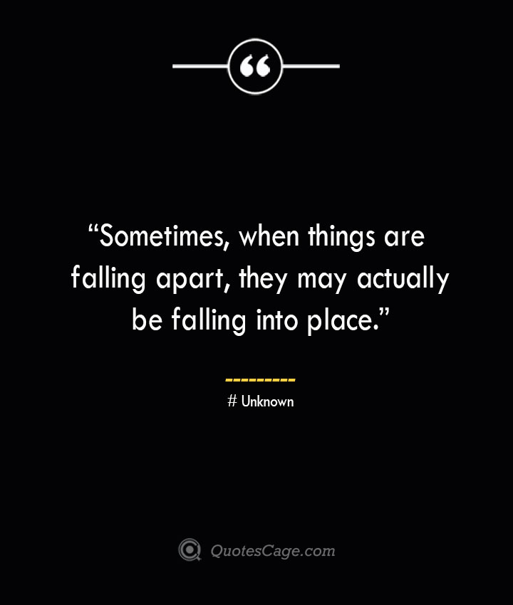 Sometimes when things are falling apart they may actually be falling into place. —Unknown