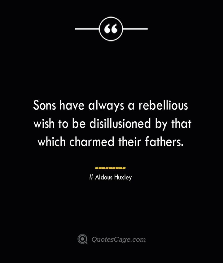 Sons have always a rebellious wish to be disillusioned by that which charmed their fathers.— Aldous
