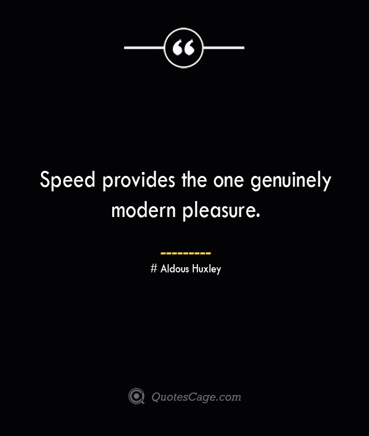 Speed provides the one genuinely modern pleasure.— Aldous