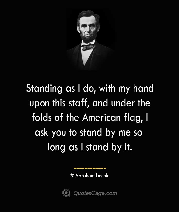 Standing as I do with my hand upon this staff and under the folds of the American flag I ask you to stand by me so long as I stand by it. –Abraham Lincoln