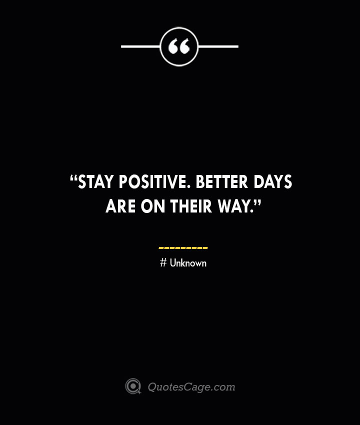 Stay positive. Better days are on their way. —Unknown