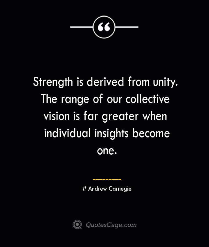 Strength is derived from unity. The range of our collective vision is far greater when individual insights become one.— Andrew Carnegie