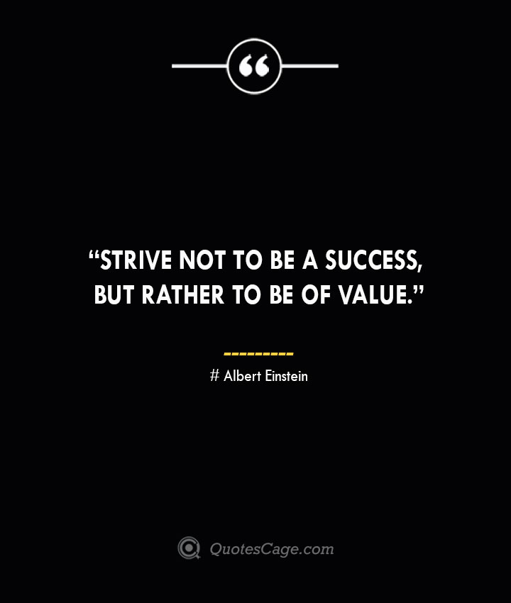 Strive not to be a success but rather to be of value. —Albert Einstein