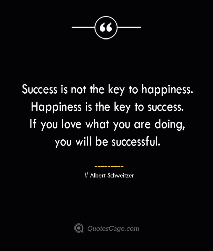 Success is not the key to happiness. Happiness is the key to success. If you love what you are doing you will be successful.— Albert Schweitzer 1