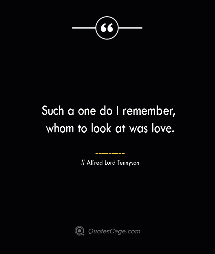 Such a one do I remember whom to look at was love.— Alfred Lord Tennyson