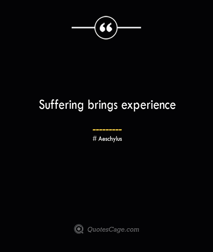 Suffering brings experience. Aeschylus