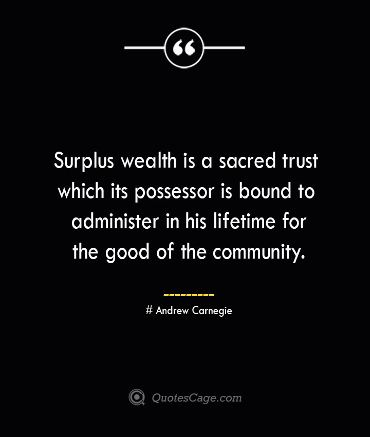 Surplus wealth is a sacred trust which its possessor is bound to administer in his lifetime for the good of the community. Andrew Carnegie