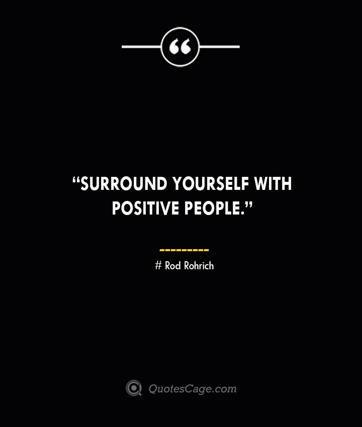 Surround yourself with positive people. —Rod Rohrich