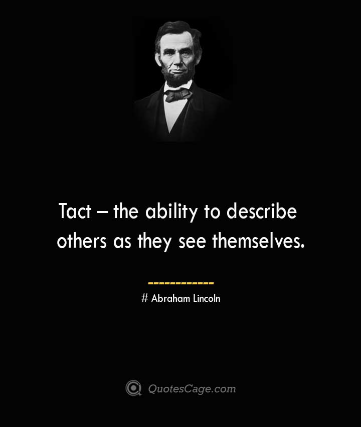 Tact – the ability to describe others as they see themselves.— Abraham Lincoln