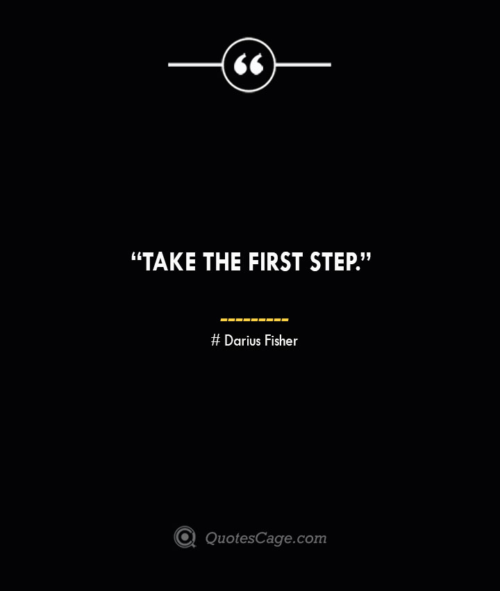 Take the first step. —Darius Fisher