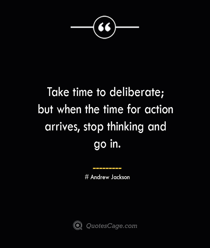 Take time to deliberate but when the time for action arrives stop thinking and go in.— Andrew Jackson