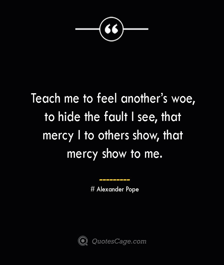 Teach me to feel anothers woe to hide the fault I see that mercy I to others show that mercy show to me.— Alexander Pope