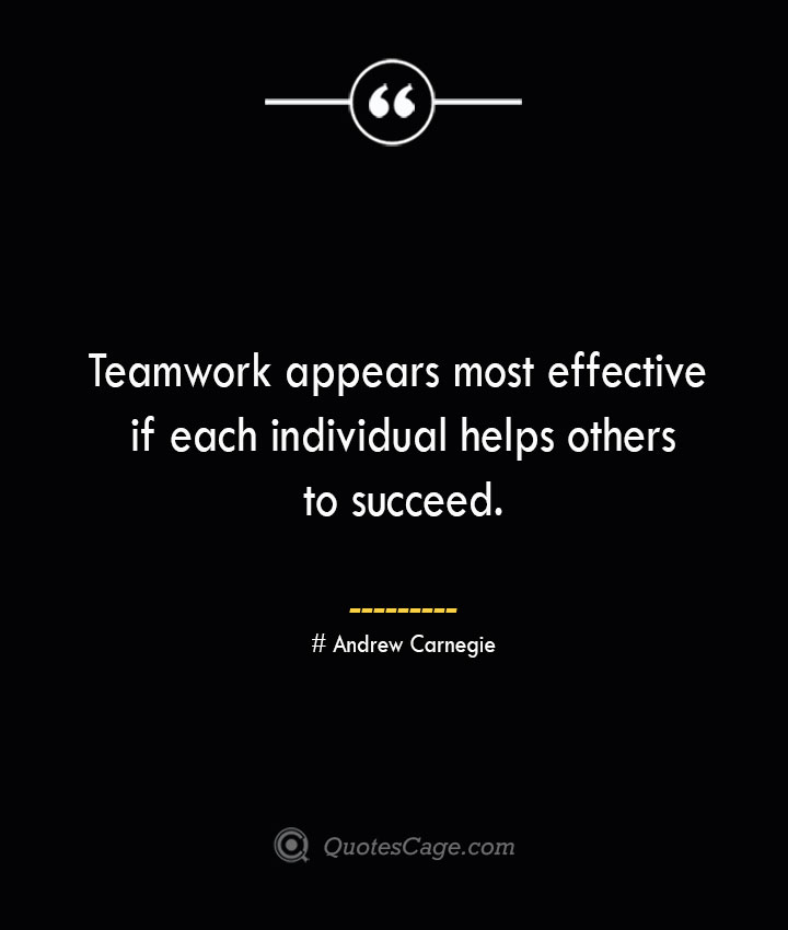 Teamwork appears most effective if each individual helps others to succeed.— Andrew Carnegie