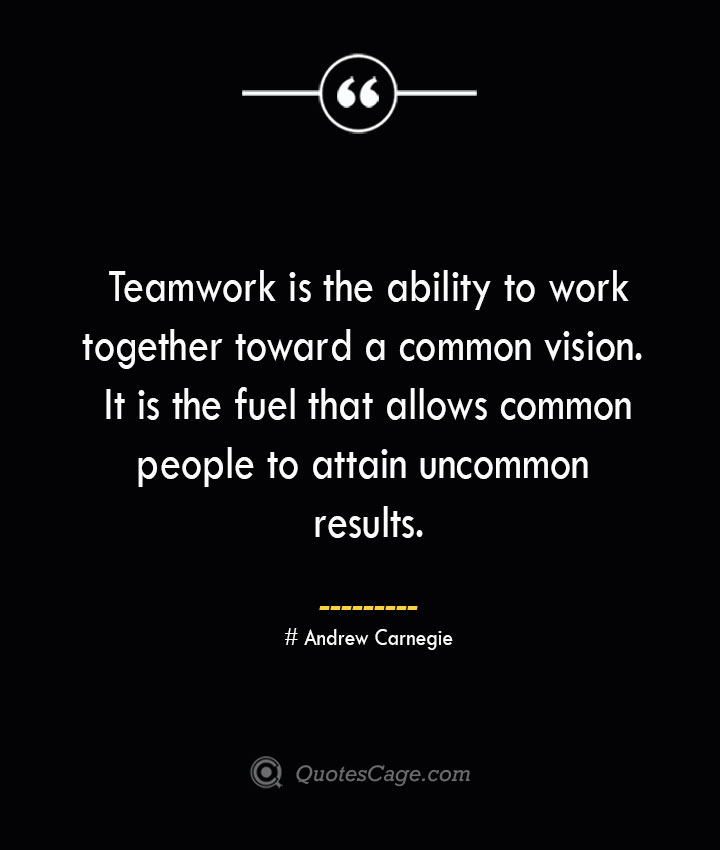 Teamwork is the ability to work together toward a common vision. It is the fuel that allows common people to attain uncommon results..— Andrew Carnegie