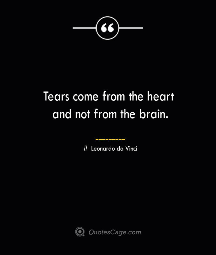 Tears come from the heart and not from the brain.— Leonardo da Vinci
