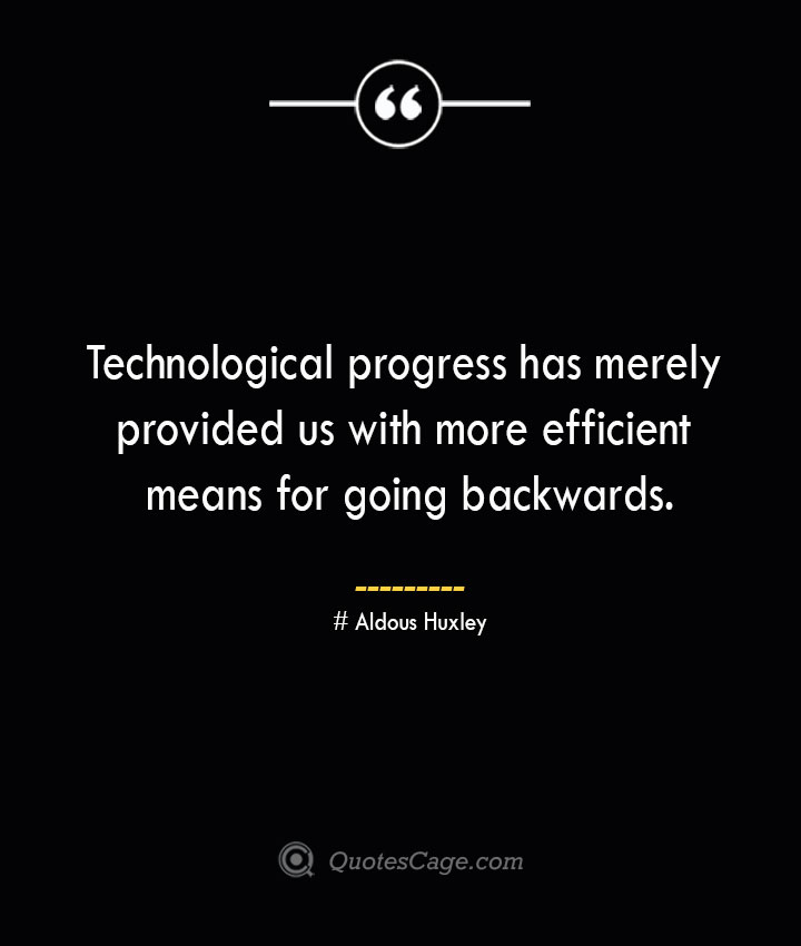 Technological progress has merely provided us with more efficient means for going backwards.— Aldous