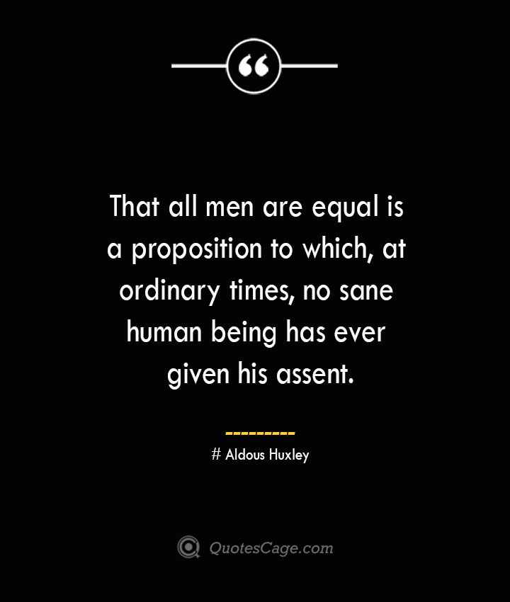 That all men are equal is a proposition to which at ordinary times no sane human being has ever given his assent.— Aldous