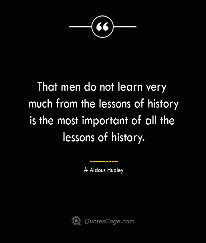 That men do not learn very much from the lessons of history is the most important of all the lessons of history. — Aldous Huxley 1