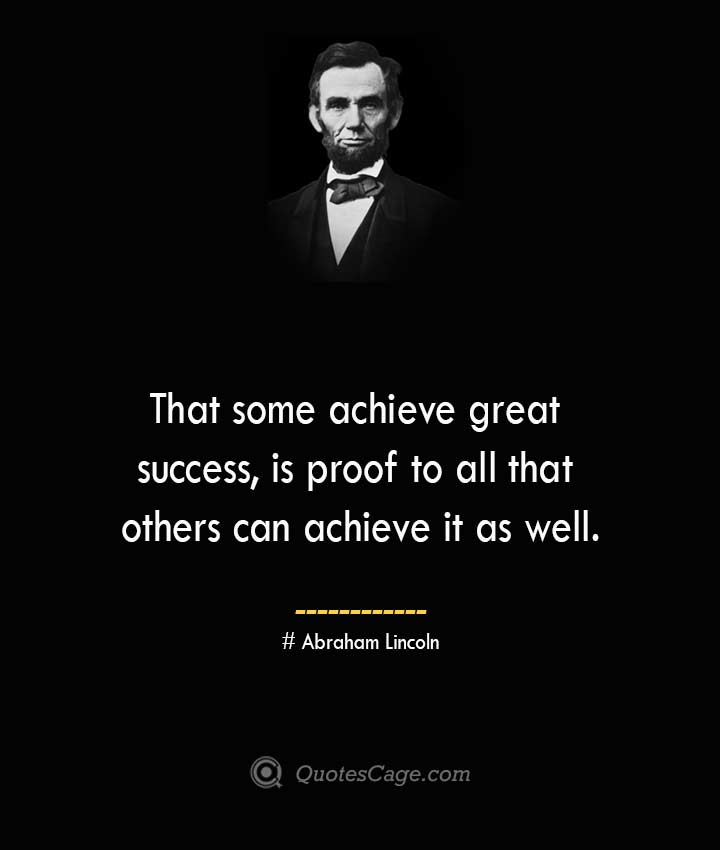 That some achieve great success is proof to all that others can achieve it as well.— Abraham Lincoln
