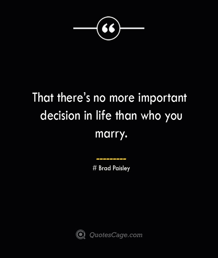 That theres no more important decision in life than who you marry.— Brad Paisley