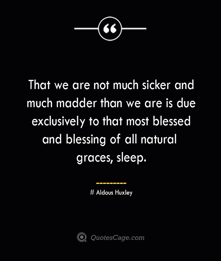That we are not much sicker and much madder than we are is due exclusively to that most blessed and blessing of all natural graces sleep.— Aldous