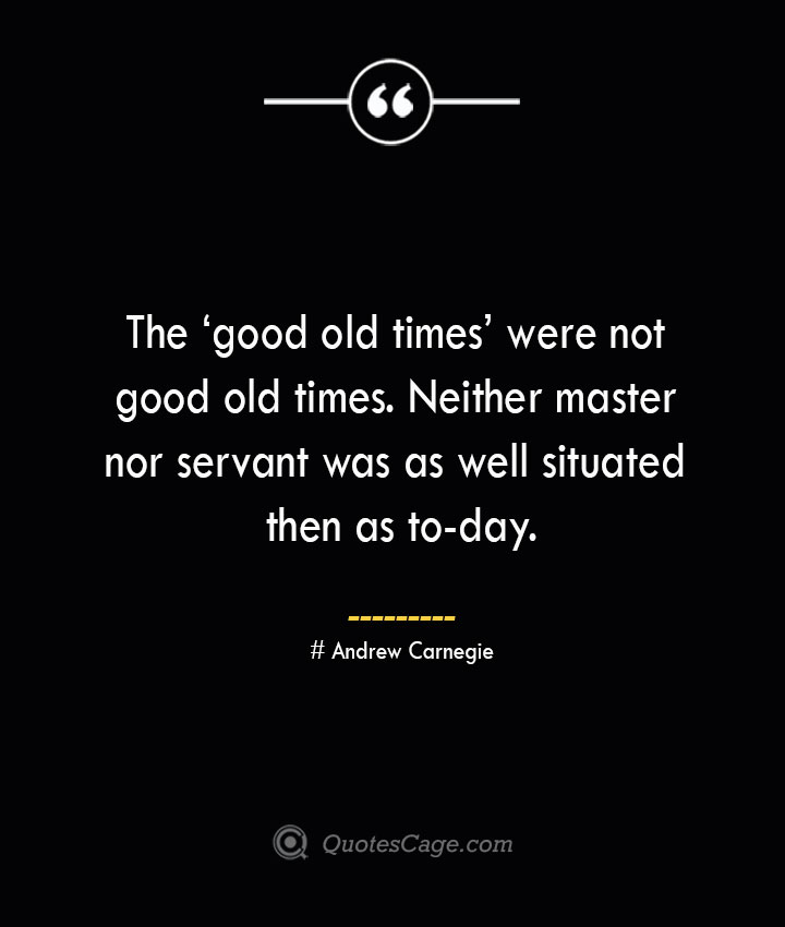 The 'good old times were not good old times. Neither master nor servant was as well situated then as to day. Andrew Carnegie